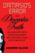 Damasio's Error and Descartes' Truth: An Inquiry Into Consciousness, Epistemology, and Metaphysics