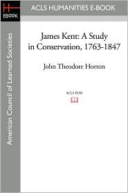 James Kent: A Study in Conservation, 1763-1847 - John Theodore Horton