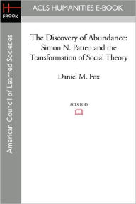 The Discovery of Abundance: Simon N. Patten and the Transformation of Social Theory - Daniel M. Fox