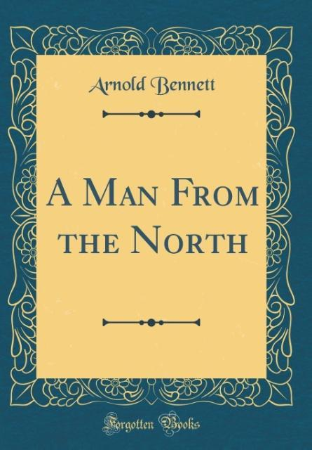 A Man From the North (Classic Reprint) als Buch von Arnold Bennett