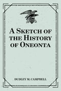 A Sketch of the History of Oneonta - Dudley M. Campbell