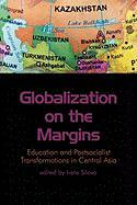 Globalization on the Margins: Education and Postsocialist Transformations in Central Asia