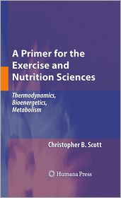 A Primer for the Exercise and Nutrition Sciences: Thermodynamics, Bioenergetics, Metabolism - Christopher B. Scott