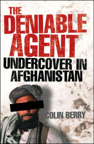 The Deniable Agent - Undercover in Afghanistan - Colin Berry