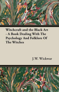 Witchcraft And The Black Art - A Book Dealing With The Psychology And Folklore Of The Witches - J. W. Wickwar