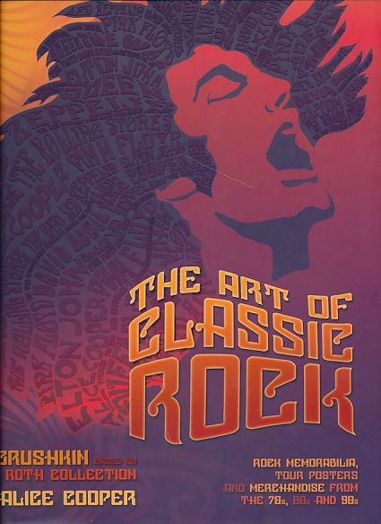 Art of Classic Rock. Rock Memorabilia, Tour Posters and Merchandise from the 70s, 80s and 90s. By Paul Grushkin based on the Rob Roth Collection. Foreword by Alice Cooper. - Grushkin, Paul