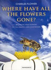 Where Have All the Flowers Gone?: Restoring Wildflowers to the Garden and Countryside - Flower, Charles / Bailey, Mike / Williams, Steve