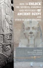 How to Unlock the Secrets, Enigmas, and Mysteries of Ancient Egypt and Other Old Civilizations - Mancini, Anna