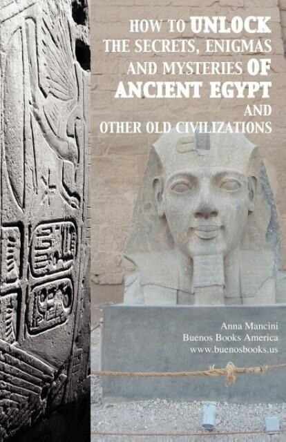 How to unlock the secrets, enigmas, and mysteries of Ancient Egypt and other old civilizations als Taschenbuch von Anna Mancini - BUENOS BOOKS AMERICA LLC