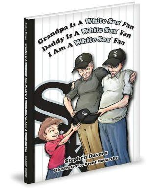 Grandpa Is a White Sox Fan, Daddy Is a White Sox Fan, I am a White Sox Fan! - Stephen Davern