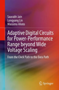 Adaptive Digital Circuits for Power-Performance Range beyond Wide Voltage Scaling: From the Clock Path to the Data Path Saurabh Jain Author