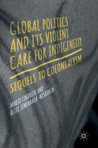 Global Politics and Its Violent Care for Indigeneity: Sequels to Colonialism