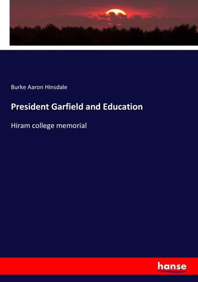 President Garfield and Education - Burke Aaron Hinsdale