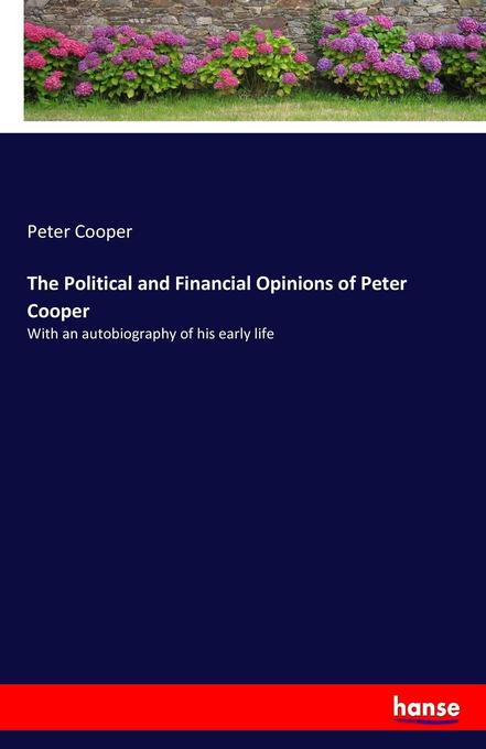 The Political and Financial Opinions of Peter Cooper als Buch von Peter Cooper - Hansebooks