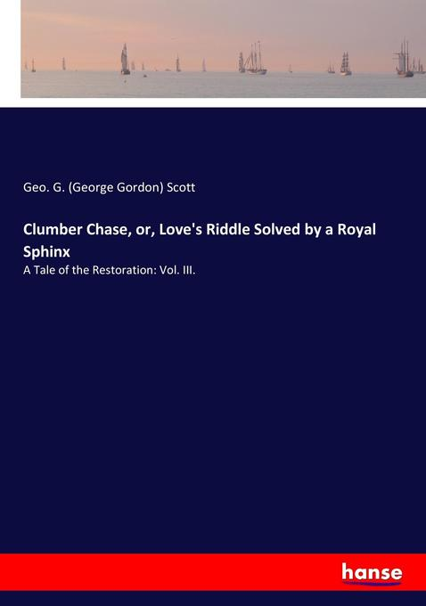 Clumber Chase, or, Love´s Riddle Solved by a Royal Sphinx als Buch von Geo. G. (George Gordon) Scott - Hansebooks