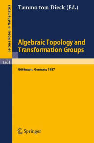 Algebraic Topology and Transformation Groups: Proceedings of a Conference held in Göttingen, FRG, August 23-29, 1987 - Tammo tom Dieck