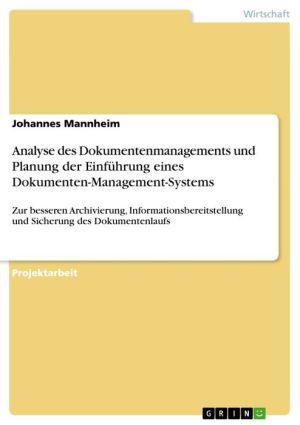 Analyse des Dokumentenmanagements und Planung der Einführung eines Dokumenten-Management-Systems: Zur besseren Archivierung, Informationsbereitstellung und Sicherung des Dokumentenlaufs - Johannes Mannheim