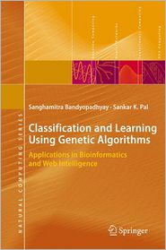 Classification and Learning Using Genetic Algorithms: Applications in Bioinformatics and Web Intelligence - Sanghamitra Bandyopadhyay, Sankar Kumar Pal