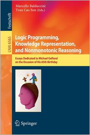 Logic Programming, Knowledge Representation, and Nonmonotonic Reasoning: Essays Dedicated to Michael Gelfond on the Occasion of His 65th Birthday - Marcello Balduccini (Editor), Tran Cao Son (Editor)