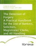 The Detection of Forgery A Practical Handbook for the Use of Bankers, Solicitors, Magistrates' Clerks, and All Handling Suspected Documents - Douglas Blackburn, W. Waithman Caddell