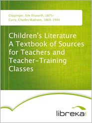 Children's Literature A Textbook of Sources for Teachers and Teacher-Training Classes - Erle Elsworth Clippinger, Charles Madison Curry