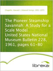 The Pioneer Steamship Savannah: A Study for a Scale Model United States National Museum Bulletin 228, 1961, pages 61-80 - Howard I. (Howard Irving) Chapelle