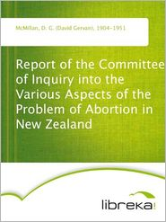 Report of the Committee of Inquiry into the Various Aspects of the Problem of Abortion in New Zealand - D. G. (David Gervan) McMillan