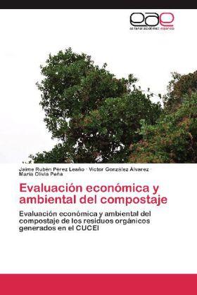 Evaluación económica y ambiental del compostaje - Evaluación económica y ambiental del compostaje de los residuos orgánicos generados en el CUCEI - Pérez Leaño, Jaime Rubén / González Álvarez, Víctor / Olivia Peña, María
