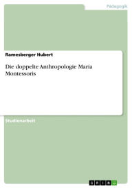Die doppelte Anthropologie Maria Montessoris - Ramesberger Hubert