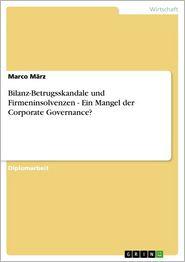 Bilanz-Betrugsskandale und Firmeninsolvenzen - Ein Mangel der Corporate Governance?: Ein Mangel der Corporate Governance? - Marco März