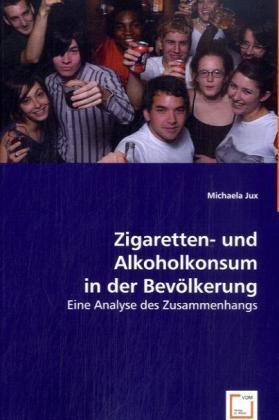 Zigaretten- und Alkoholkonsum in der Bevölkerung - Eine Analyse des Zusammenhangs - Jux, Michaela