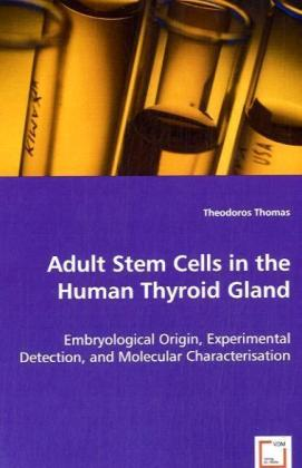 Adult Stem Cells in the Human Thyroid Gland - Embryological Origin, Experimental Detection, and Molecular Characterisation - Thomas, Theodoros