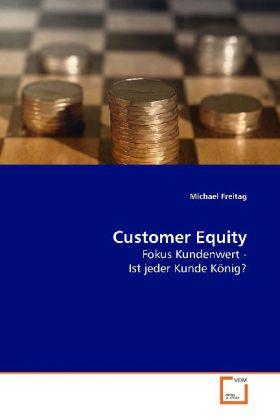 Customer Equity - Fokus Kundenwert -  Ist jeder Kunde König? - Freitag, Michael
