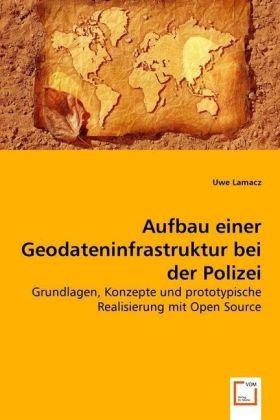 Aufbau einer Geodateninfrastruktur bei der Polizei - Grundlagen, Konzepte und prototypische Realisierung mit Open Source - Lamacz, Uwe