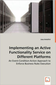 Implementing An Active Functionality Service On Different Platforms - An Event-Condition-Action Approach To Enforce Business Rules Execution - Jose Antollini