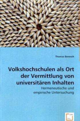 Volkshochschulen als Ort der Vermittlung von universitären Inhalten - Hermeneutische und empirische Untersuchung - Benesch, Thomas