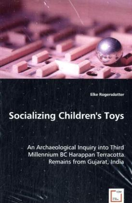 Socializing Children's Toys - An Archaeological Inquiry into Third Millennium BC Harappan Terracotta Remains from Gujarat, India - Rogersdotter, Elke
