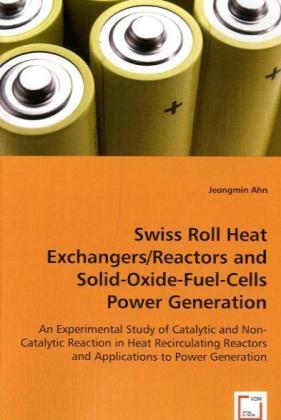 Swiss Roll Heat Exchangers/Reactors and Solid-Oxide-Fuel-Cells Power Generation - An Experimental Study of Catalytic and Non-Catalytic Reactionin Heat Recirculating Reactors and Applications to Power Generation