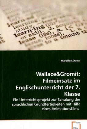 Wallace&Gromit: Filmeinsatz im Englischunterricht der 7. Klasse - Ein Unterrichtsprojekt zur Schulung der sprachlichen Grundfertigkeiten mit Hilfe eines Animationsfilms - Lützow, Mareike