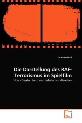 Die Darstellung des RAF-Terrorismus im Spielfilm - Von ÂDeutschland im Herbstbis ÂBaader- GroÃ, Martin
