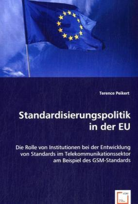 Standardisierungspolitik in der EU - Die Rolle von Institutionen bei der Entwicklung von Standards im Telekommunikationssektor am Beispiel des GSM-Standards