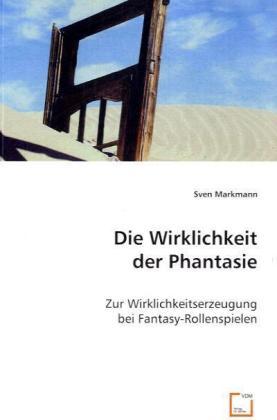 Die Wirklichkeit der Phantasie - Zur Wirklichkeitserzeugung bei Fantasy-Rollenspielen - Markmann, Sven