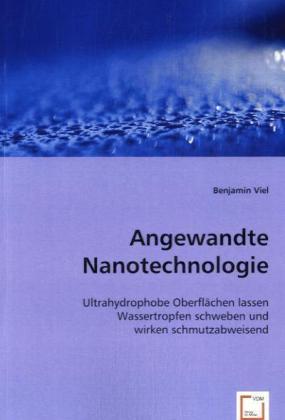 Angewandte Nanotechnologie - Ultrahydrophobe Oberflächen lassen Wassertropfen schweben und wirken schmutzabweisend - Viel, Benjamin