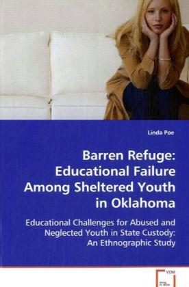 Barren Refuge: Educational Failure Among Sheltered Youth in Oklahoma - Educational Challenges for Abused and Neglected Youthin State Custody: An Ethnographic Study - Poe, Linda