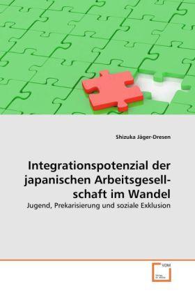 Integrationspotenzial der japanischen Arbeitsgesellschaft im Wandel - Jugend, Prekarisierung und soziale Exklusion - Jäger-Dresen, Shizuka