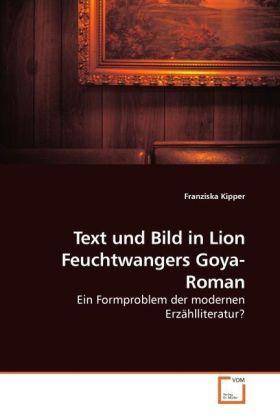 Text und Bild in Lion Feuchtwangers Goya-Roman - Ein Formproblem der modernen ErzÃhlliteratur? - Kipper, Franziska