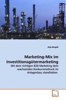 Marketing-Mix im Investitionsgütermarketing - Mit dem richtigen B2B Marketing dem wachsenden  Konkurrenzdruck im Anlagenbau  standhalten - Bergelt, Anja