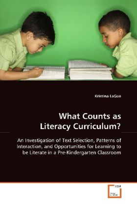 What Counts as Literacy Curriculum? - An Investigation of Text Selection, Patterns of Interaction, and Opportunities for Learning to be  Literate in a Pre-Kindergarten Classroom - LaGue, Kristina