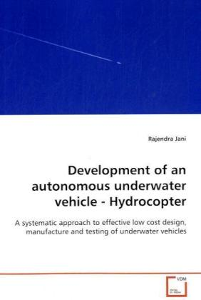 Development of an autonomous underwater vehicle - Hydrocopter - A systematic approach to effective low cost design, manufacture and testing of underwater vehicles