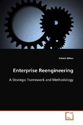 Enterprise Reengineering - A Strategic Framework and Methodology